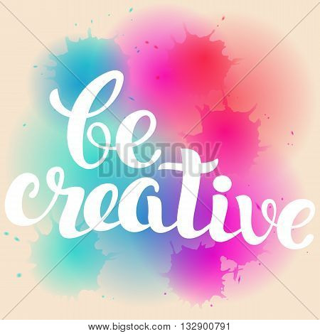 Be Creative lettering. Hand written Be Creative poster. Modern hand lettering. Modern Calligraphy on a bright background . Vector illustration