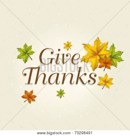 Colorful maples leaves and stylish text Give Thanks. Poster, banner or flyer design for Thanksgiving Day celebrations.