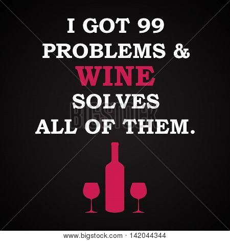 I got 99 problems and wine solves all of them - funny inscription template