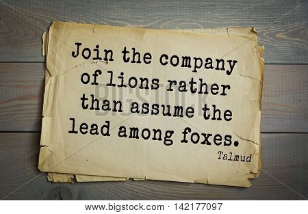 TOP 70 Talmud quote.Join the company of lions rather than assume the lead among foxes.