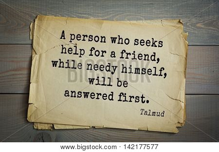 TOP 70 Talmud quote.A person who seeks help for a friend, while needy himself, will be answered first.