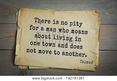 TOP 70 Talmud quote.There is no pity for a man who moans about living in one town and does not move to another.