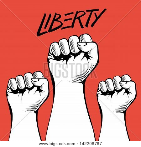 Clenched fists held high in protest with handwritten word Liberty. Human hands up.Vector illustration.