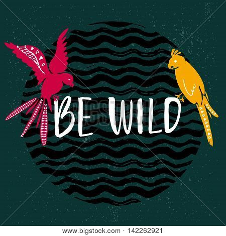 Be wild text with hand drawn parrots. Pink and yellow bird sitting on the text at dark green background with wavy stripes texture.