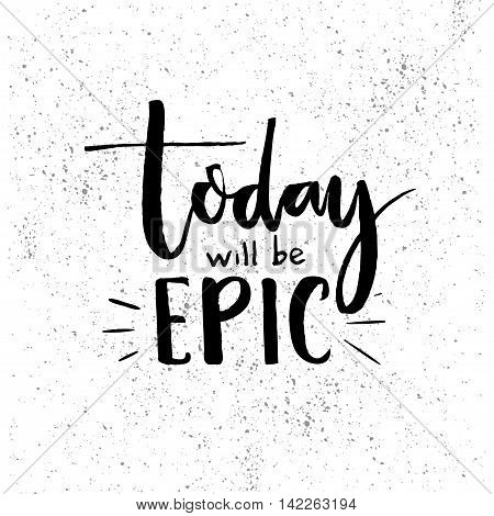 Today will be epic. Inspiration saying. Black lettering at white background with grunge texture. Motivational poster vector design