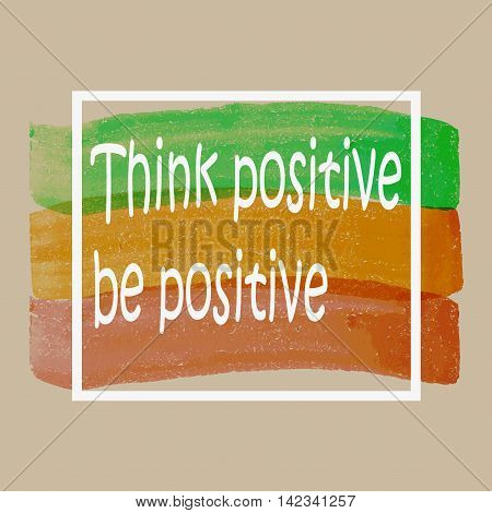 Think Positive Be Positive. Quote Typographic Background Design