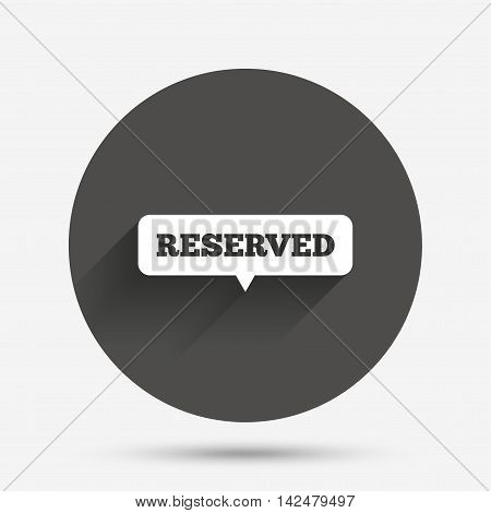 Reserved sign icon. Speech bubble symbol. Circle flat button with shadow. Vector