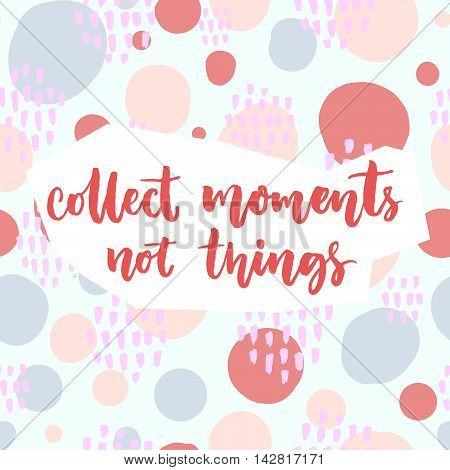 Collect moments, not things. Inspirational saying about travel and life. Vector quote on pastel pink and blue hand drawn circles background.