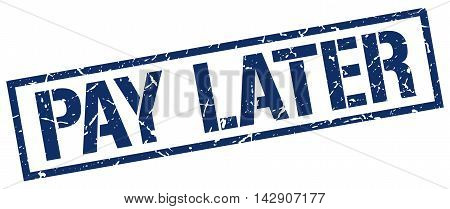 pay later stamp. blue grunge square isolated sign