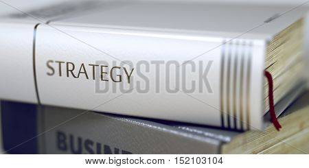 Strategy. Book Title on the Spine. Book Title of Strategy. Strategy - Leather-bound Book in the Stack. Closeup. Business - Book Title. Strategy. Blurred Image with Selective focus. 3D Illustration.