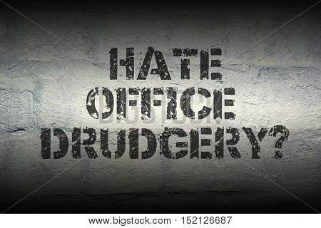 hate office drudgery question stencil print on the grunge white brick wall; specially designed font is used