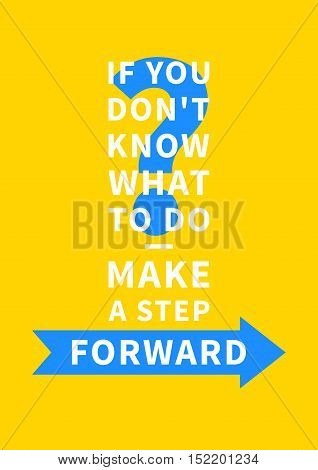 If you don't know what to do - make a step forward. Inspirational saying motivational words. Positive phrase. Quote for inspiration and motivation. Graphic design concept for print poster banner.