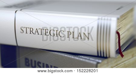 Strategic Plan - Closeup of the Book Title. Closeup View. Book Title on the Spine - Strategic Plan. Closeup View. Stack of Books. Blurred Image. Selective focus. 3D Rendering.
