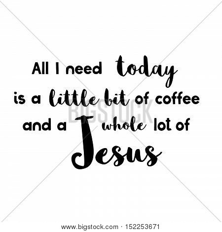All You Need Today Is A Little Bit Of Coffee And A Whole Lot Of Jesus - Vector Inspirational Quote.