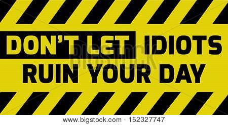Don't Let Idiots Ruin Your Day Sign