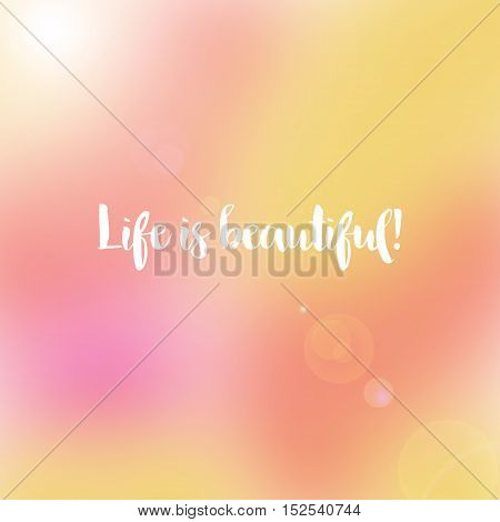 Inspirational life quote. Typography motivational quote for art posters and postcards graphic design. Life is beautiful.