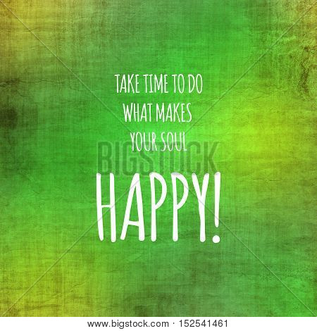 Inspirational life quote. Typography motivational quote for art posters and postcards graphic design. Take time to do what makes your soul happy.