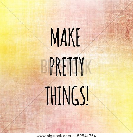 Inspirational life quote. Typography motivational quote for art posters and postcards graphic design. Make pretty things.