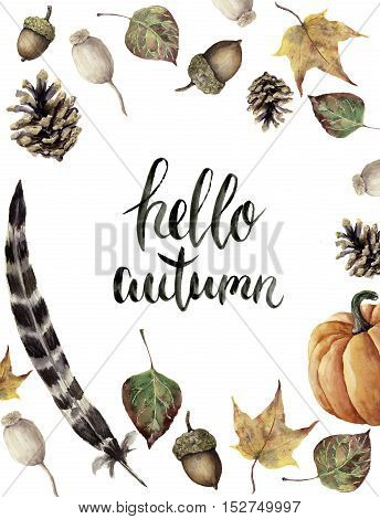 Watercolor autumn border with hello autumn lettering. Hand painted pine cone, acorn, berry, yellow and green fall leaves, feather and pumpkin botanical ornament isolated on white background