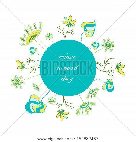 Motivation greeting card, have a good day. Hand drawn flower elements. Doodle style.  Wreath design