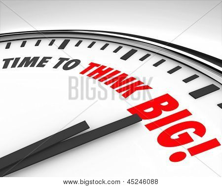 The words Time to Think Big on a Clock to illustrate the need to support innovation and creativity to achieve great things or solve a unique challenge or problem