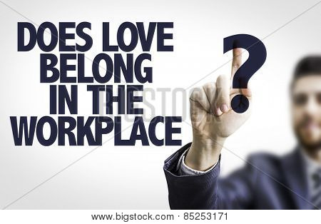 Business man pointing to transparent board with text: Does Love Belong in the Workplace?