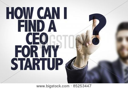 Business man pointing the text: How Can I Find a CEO For My Startup?