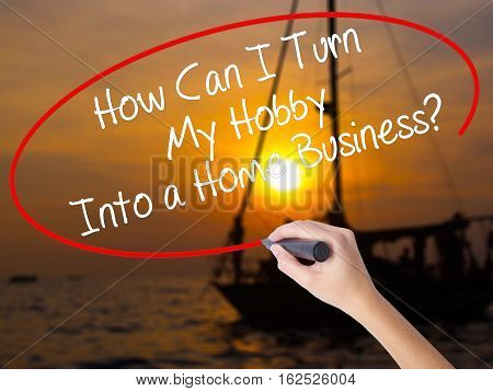 Woman Hand Writing How Can I Turn My Hobby Into A Home Business? With A Marker Over Transparent Boar