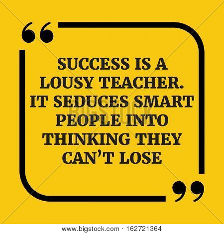 Motivational Quote.success Is A Lousy Teacher. It Seduces Smart People Into Thinking They Can't Lose