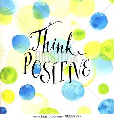 Modern calligraphy inspirational quote - think positive - at blue and green watercolor dots