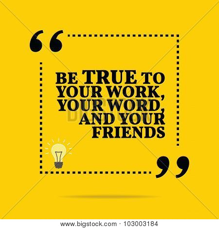 Inspirational Motivational Quote. Be True To Your Work, Your Word, And Your Friends.