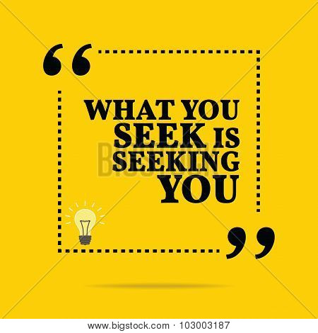 Inspirational Motivational Quote. What You Seek Is Seeking You.