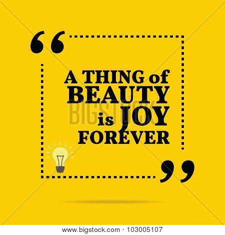 Inspirational Motivational Quote. A Thing Of Beauty Is Joy Forever.