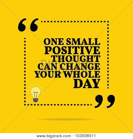 Inspirational Motivational Quote. One Small Positive Thought Can Change Your Whole Day.