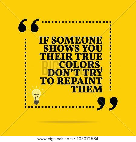 Inspirational Motivational Quote. If Someone Shows You Their True Colors, Don't Try To Repaint Them.