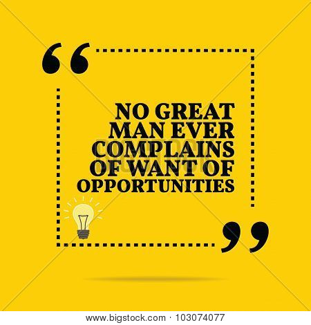 Inspirational Motivational Quote. No Great Man Ever Complains Of Want Of Opportunities.