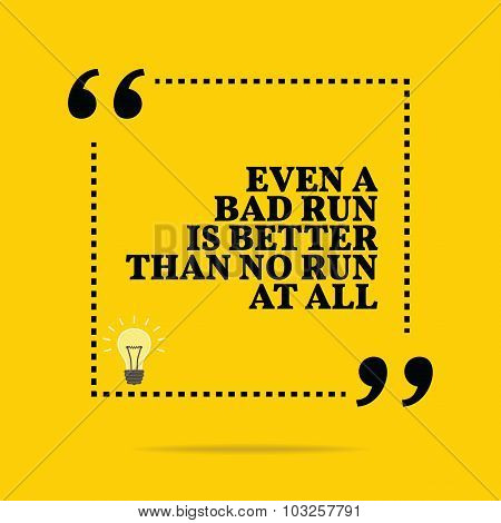 Inspirational Motivational Quote. Even A Bad Run Is Better Than No Run At All.
