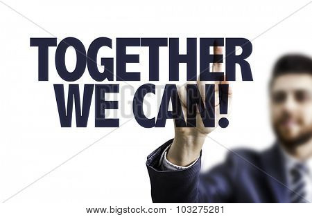 Business man pointing the text: Together We Can!