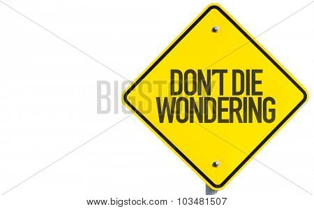 Don't Die Wondering sign isolated on white background