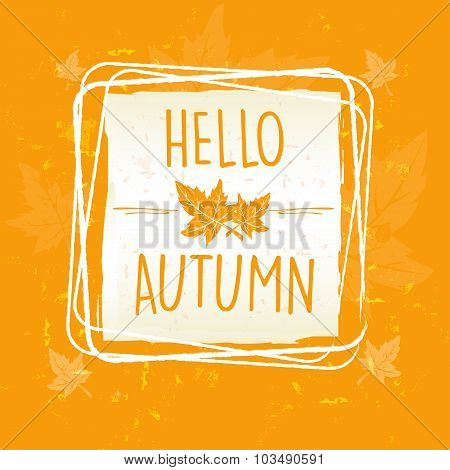 Hello Autumn In Frame With Leaves Over Yellow Orange Old Paper Background
