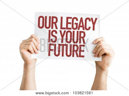 Our Legacy Is Your Future placard isolated on white