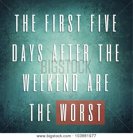 Inspirational Typographic Quote - The first five days after the weekend are the worst