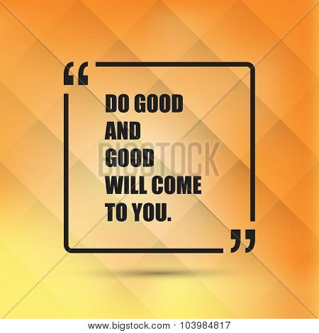 Do Good And Good Will Come To You. - Inspirational Quote, Slogan, Saying - Success Concept Illustration With Speech Bubble