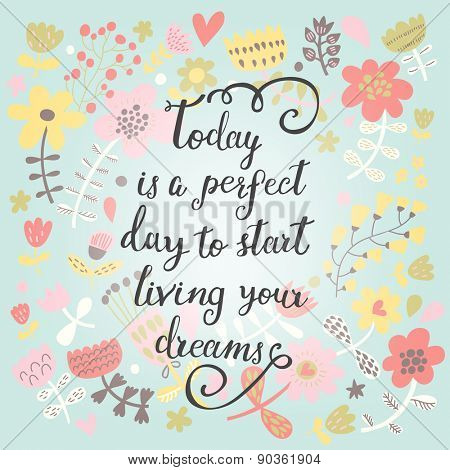 Today is a perfect day to start living your dreams. Inspirational and motivational background. Bright floral card with sweet flowers and great wish
