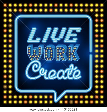 Inspirational quote poster. Live Work Create. wise saying in neon speech bubble square. Retro neon sign, vintage billboard, bright light banner