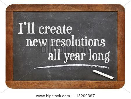 I will create new resolutions all year long - text on a vintage slate blackboard, a realistic alternative to New Year resolutions