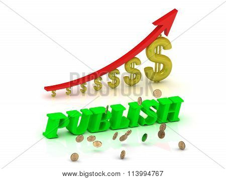 3D illustration PUBLISH- bright color letters and graphic growing dollars and red arrow on a white background