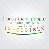 stock photo of impossible  - I only want people around me who can do the impossible - JPG