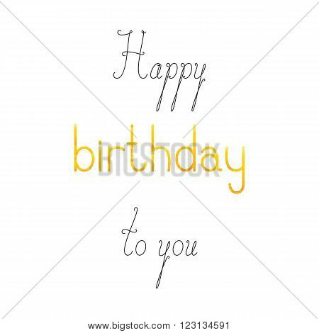 Happy birthday to you lettering in English isolated on white background. Calligraphic words Happy and to you shabby golden colored birthday word. Greeting card / invitation template design elements