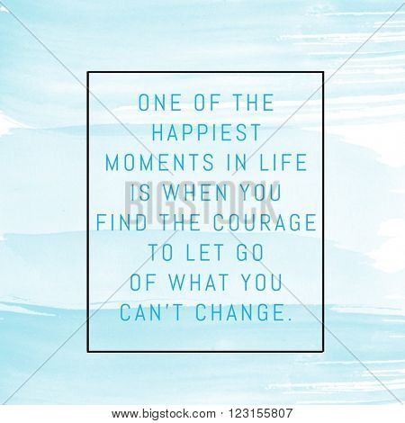 Motivational Quote on watercolor background - One of the happiest moments in life is when you find the courage to let go of what you can't change